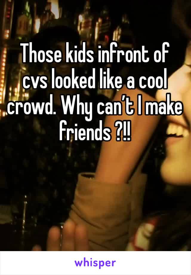 Those kids infront of cvs looked like a cool crowd. Why can't I make friends ?!!