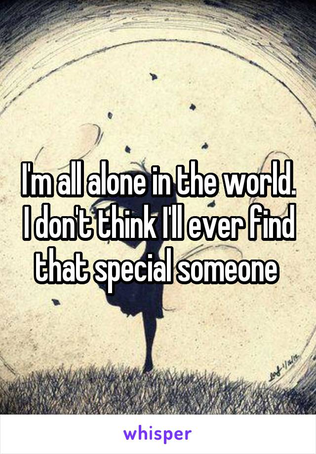 I'm all alone in the world. I don't think I'll ever find that special someone