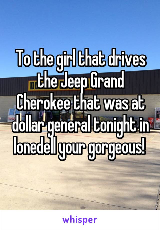 To the girl that drives the Jeep Grand Cherokee that was at dollar general tonight in lonedell your gorgeous!