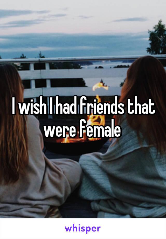 I wish I had friends that were female