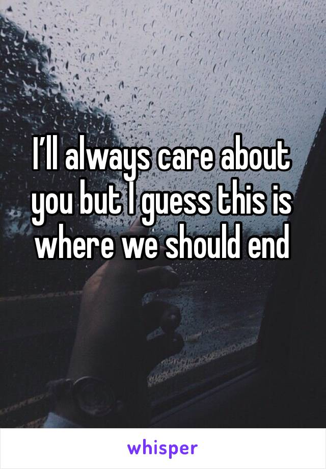 I'll always care about you but I guess this is where we should end