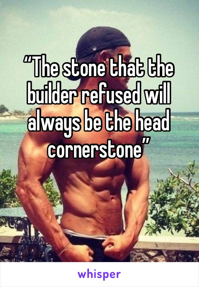 """""""The stone that the builder refused will always be the head cornerstone"""""""