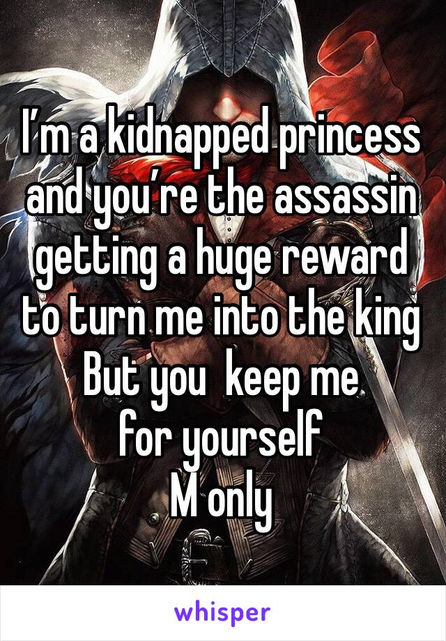 I'm a kidnapped princess and you're the assassin getting a huge reward to turn me into the king But you  keep me for yourself  M only