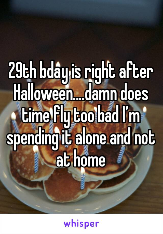 29th bday is right after Halloween....damn does time fly too bad I'm spending it alone and not at home