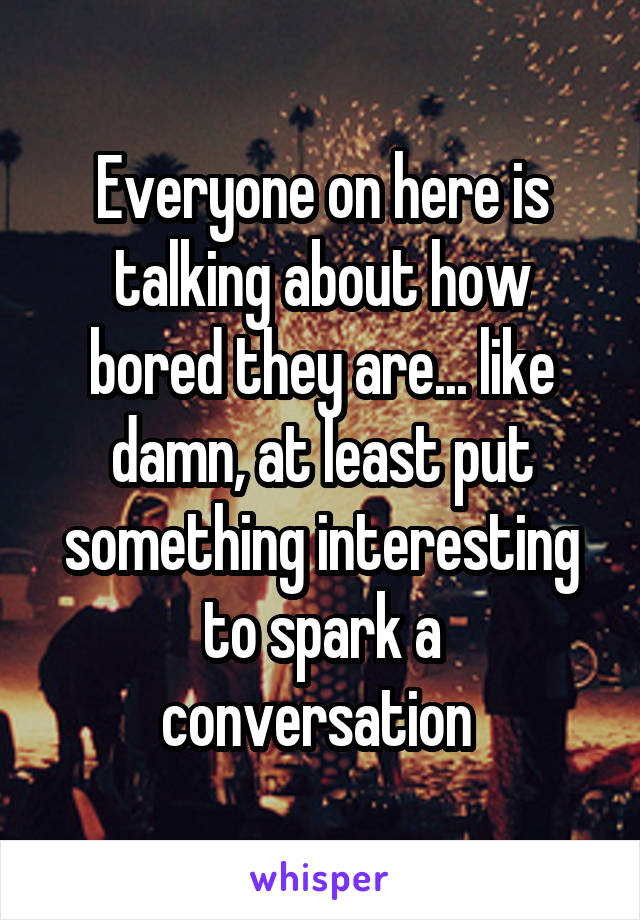 Everyone on here is talking about how bored they are... like damn, at least put something interesting to spark a conversation