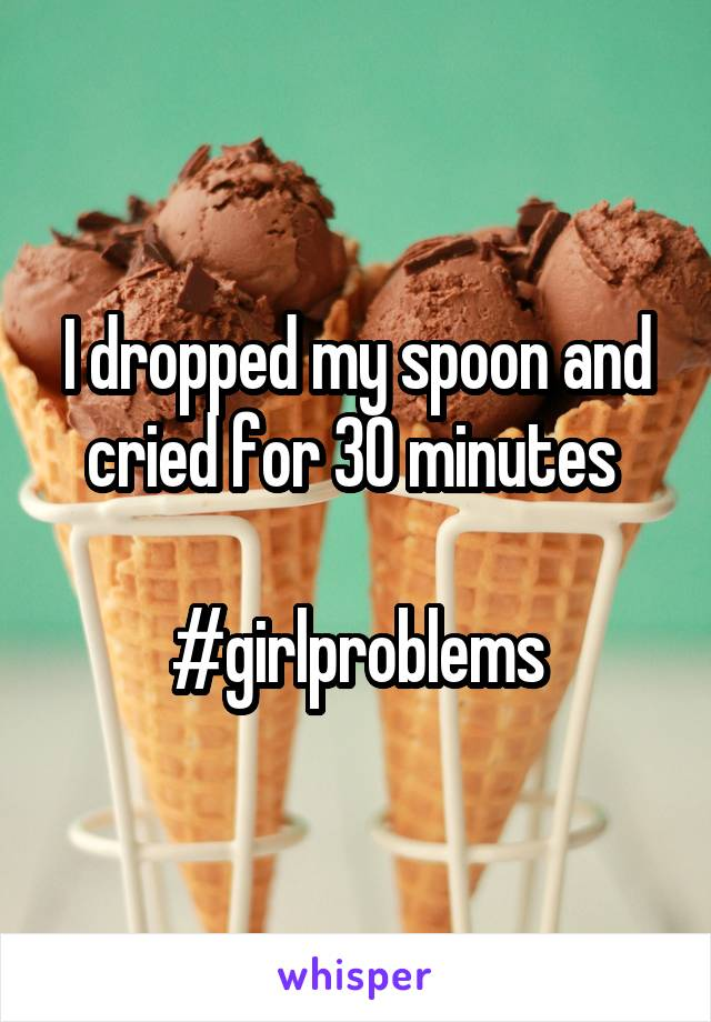 I dropped my spoon and cried for 30 minutes   #girlproblems