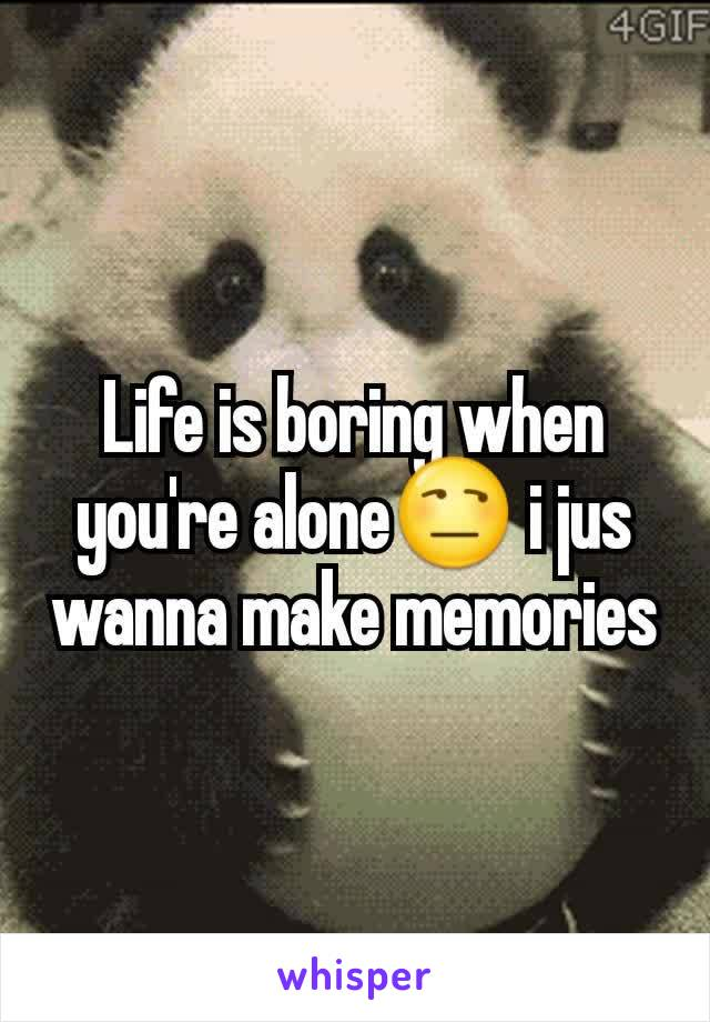 Life is boring when you're alone😒 i jus wanna make memories