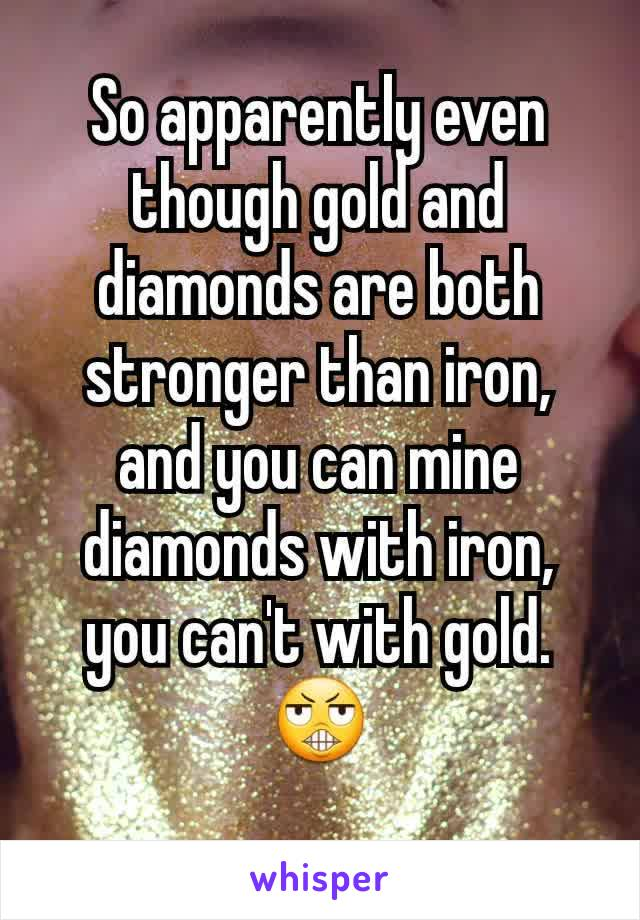 So apparently even though gold and diamonds are both stronger than iron, and you can mine diamonds with iron, you can't with gold. 😬