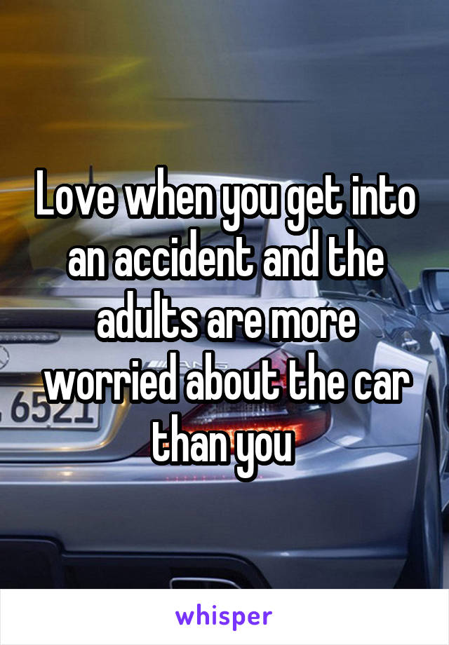 Love when you get into an accident and the adults are more worried about the car than you