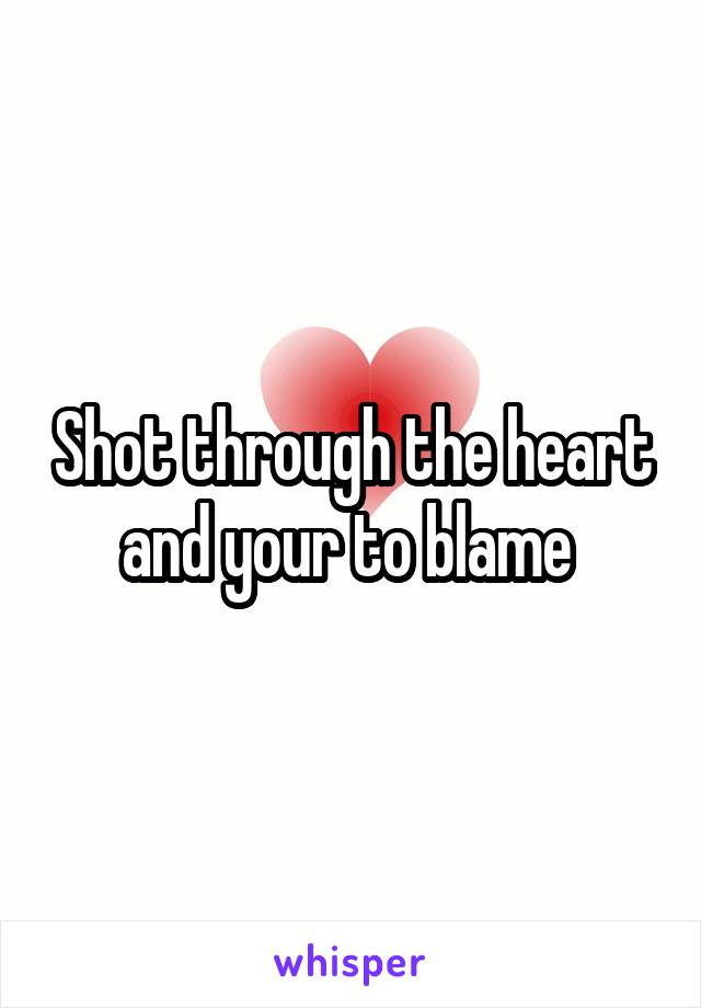 Shot through the heart and your to blame