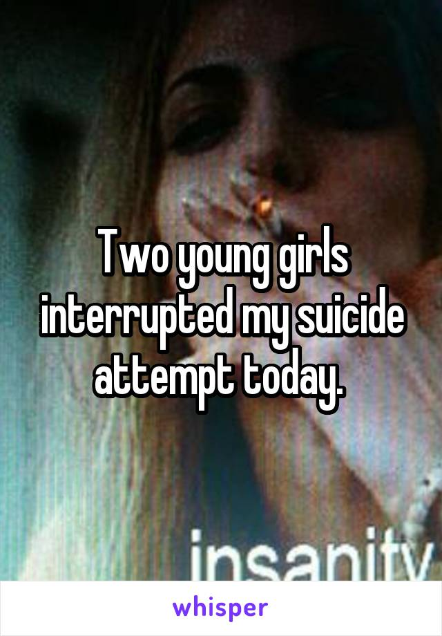 Two young girls interrupted my suicide attempt today.