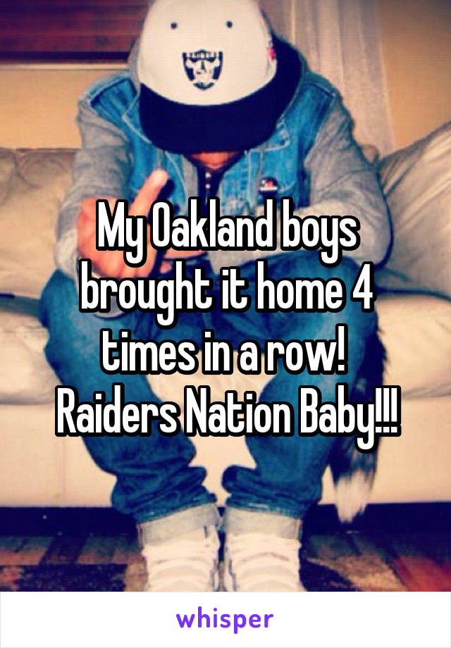 My Oakland boys brought it home 4 times in a row!  Raiders Nation Baby!!!