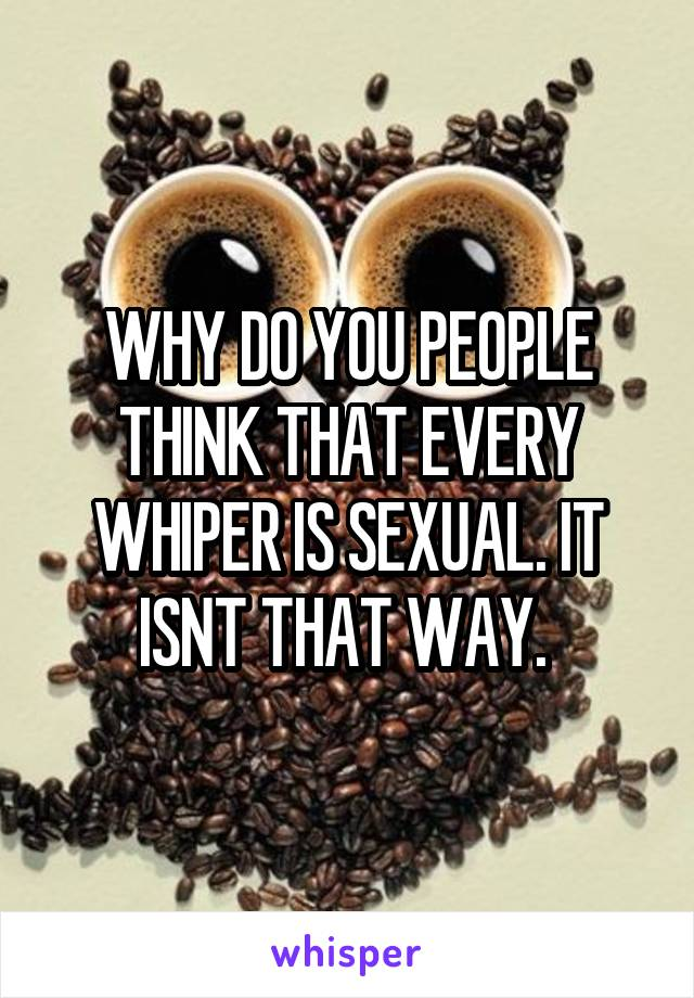 WHY DO YOU PEOPLE THINK THAT EVERY WHIPER IS SEXUAL. IT ISNT THAT WAY.