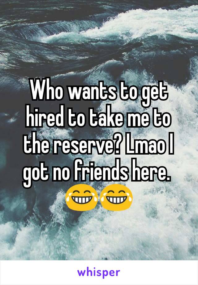 Who wants to get hired to take me to the reserve? Lmao I got no friends here.  😂😂