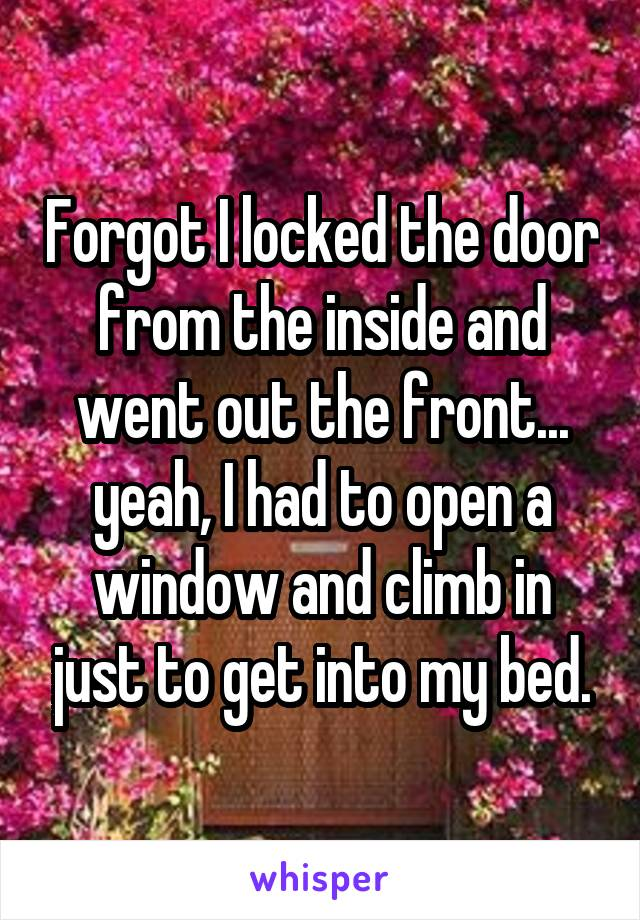 Forgot I locked the door from the inside and went out the front... yeah, I had to open a window and climb in just to get into my bed.