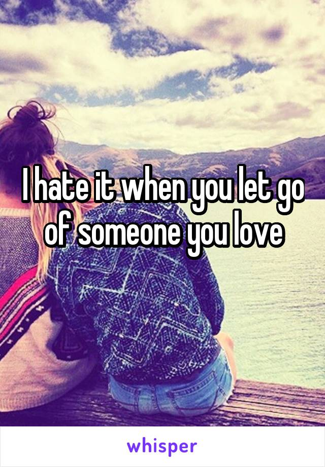 I hate it when you let go of someone you love