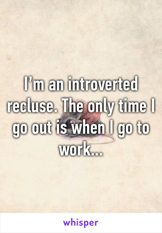 I'm an introverted recluse. The only time I go out is when I go to work...