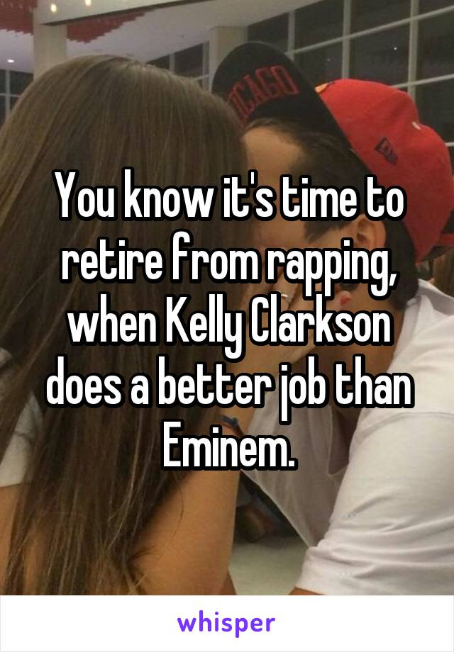 You know it's time to retire from rapping, when Kelly Clarkson does a better job than Eminem.