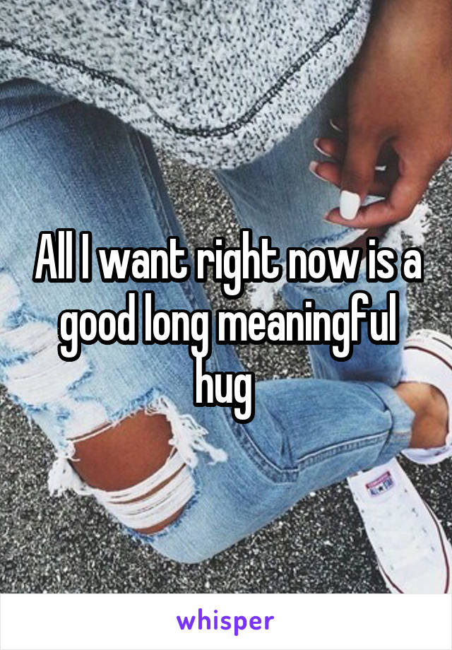 All I want right now is a good long meaningful hug