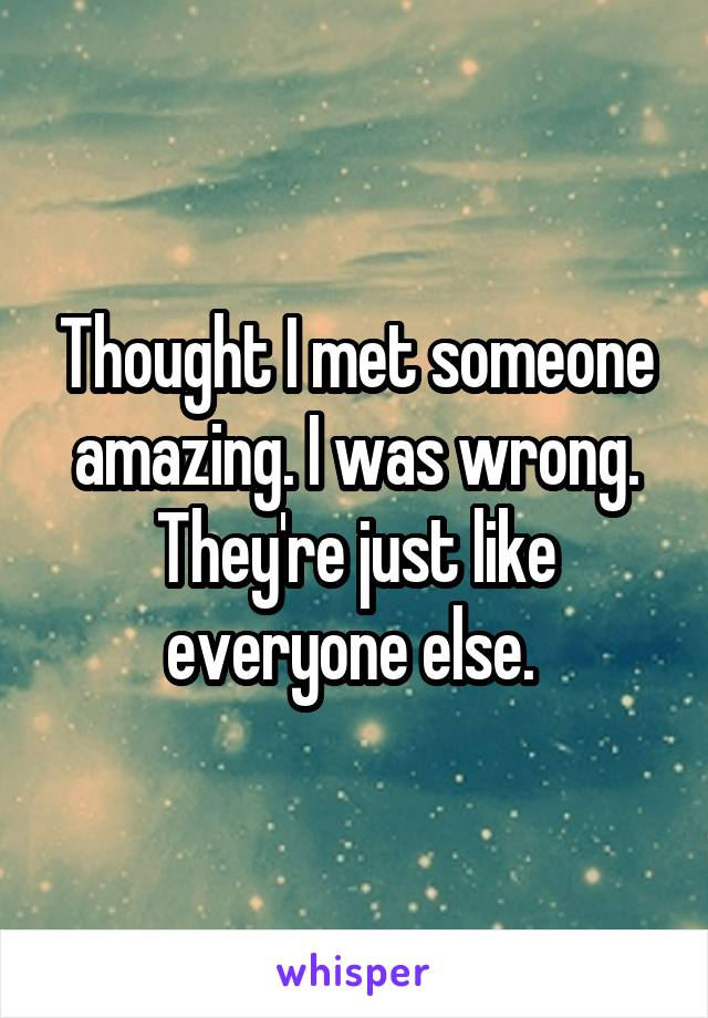 Thought I met someone amazing. I was wrong. They're just like everyone else.