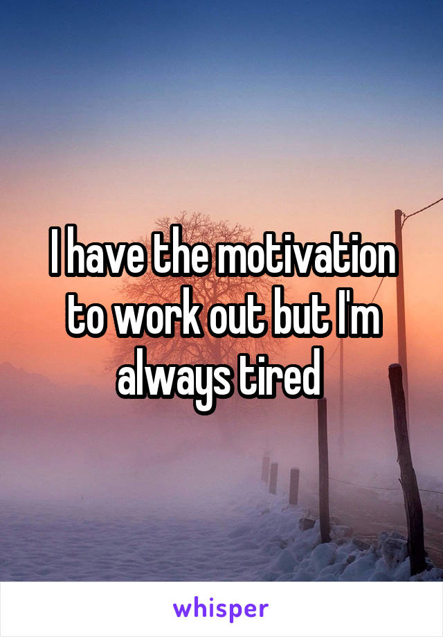 I have the motivation to work out but I'm always tired