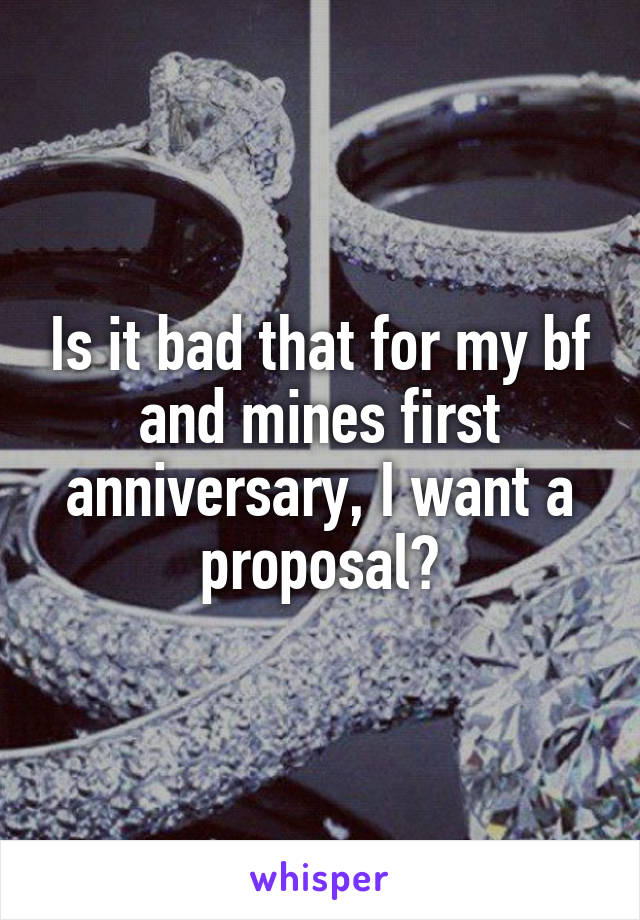 Is it bad that for my bf and mines first anniversary, I want a proposal?