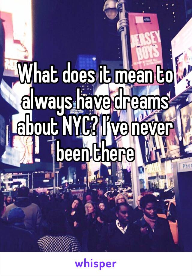 What does it mean to always have dreams about NYC? I've never been there
