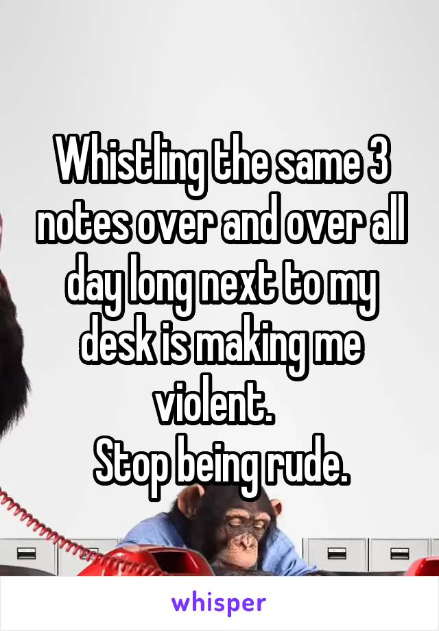 Whistling the same 3 notes over and over all day long next to my desk is making me violent.   Stop being rude.