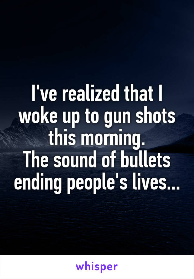 I've realized that I woke up to gun shots this morning. The sound of bullets ending people's lives...