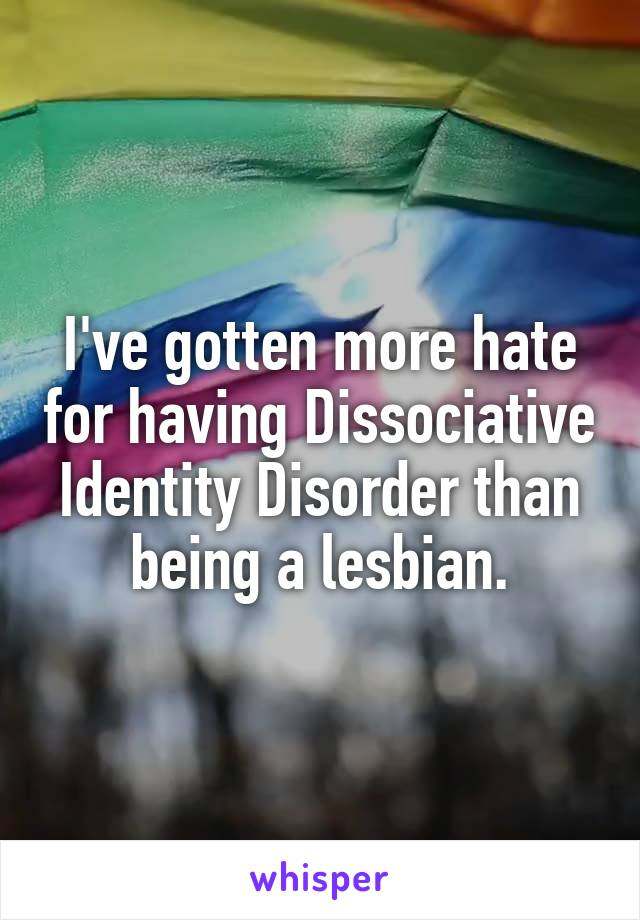 I've gotten more hate for having Dissociative Identity Disorder than being a lesbian.
