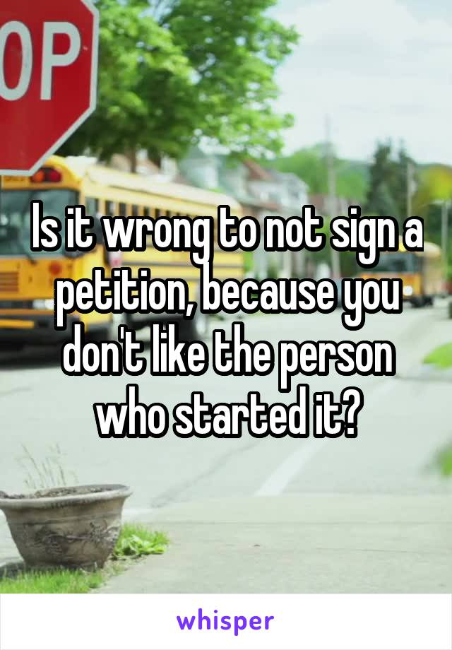 Is it wrong to not sign a petition, because you don't like the person who started it?