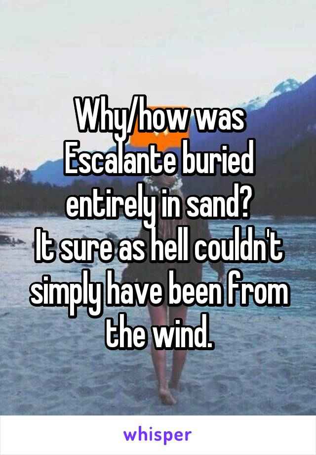 Why/how was Escalante buried entirely in sand? It sure as hell couldn't simply have been from the wind.