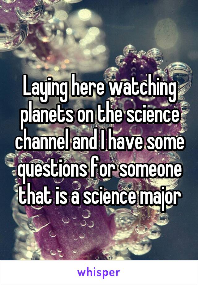 Laying here watching planets on the science channel and I have some questions for someone that is a science major