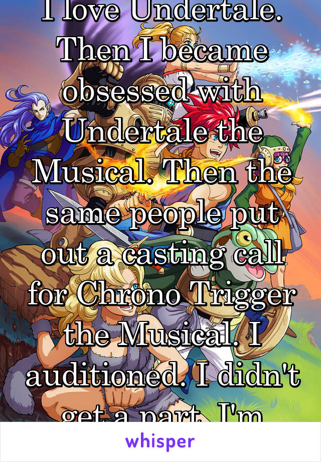 I love Undertale. Then I became obsessed with Undertale the Musical. Then the same people put out a casting call for Chrono Trigger the Musical. I auditioned. I didn't get a part. I'm heartbroken.