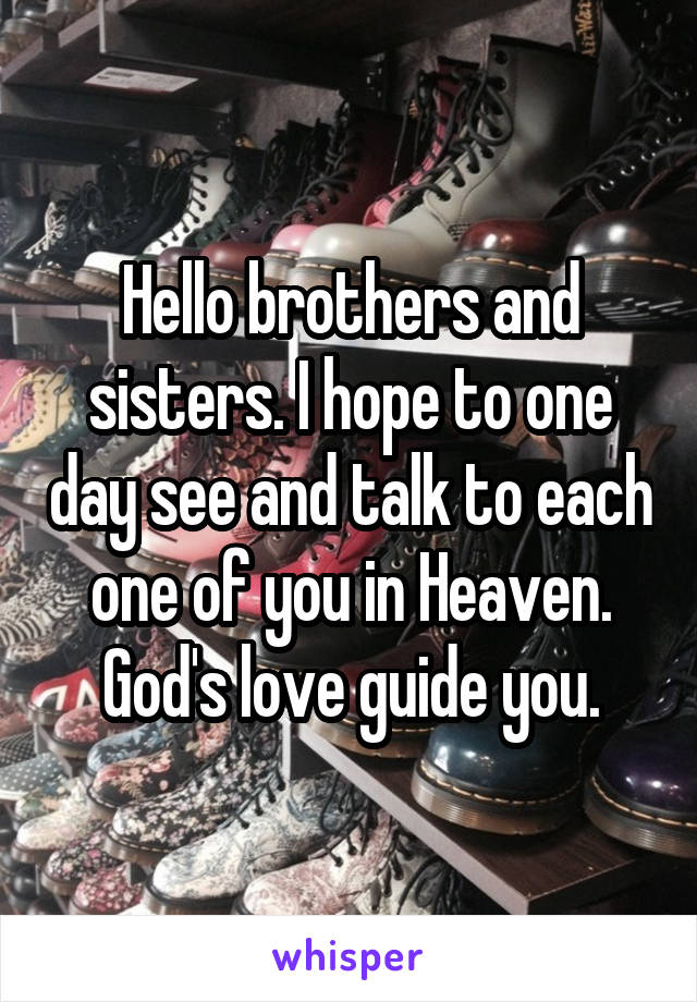 Hello brothers and sisters. I hope to one day see and talk to each one of you in Heaven. God's love guide you.