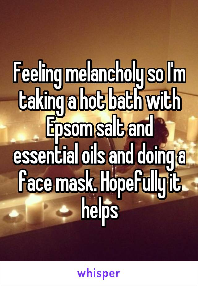 Feeling melancholy so I'm taking a hot bath with Epsom salt and essential oils and doing a face mask. Hopefully it helps