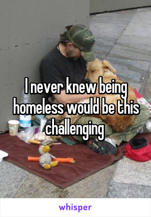 I never knew being homeless would be this challenging