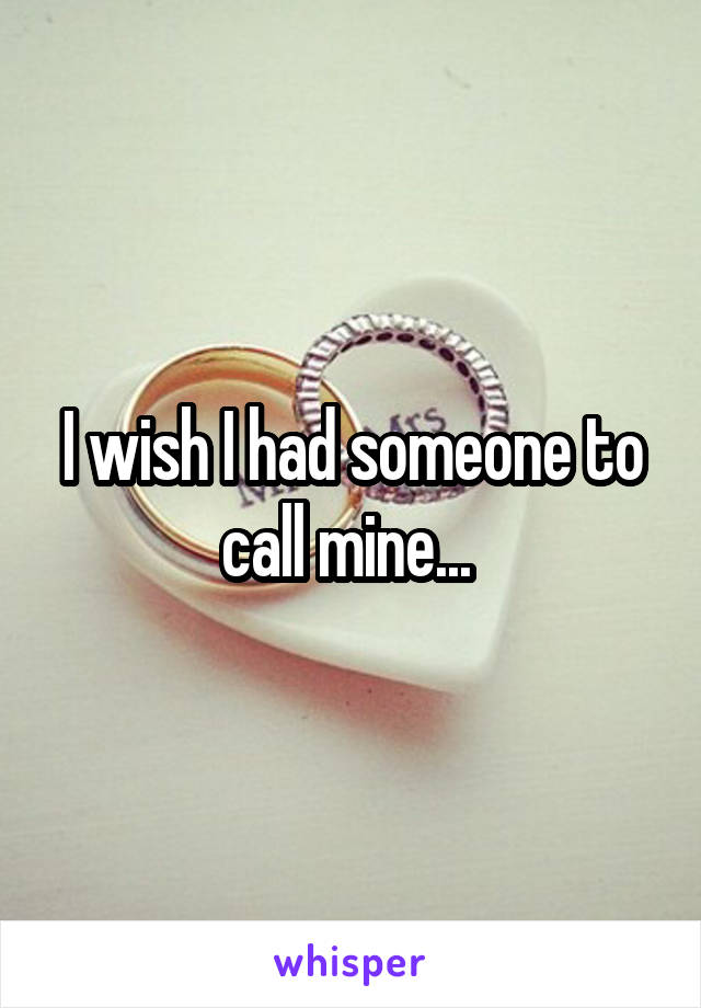 I wish I had someone to call mine...