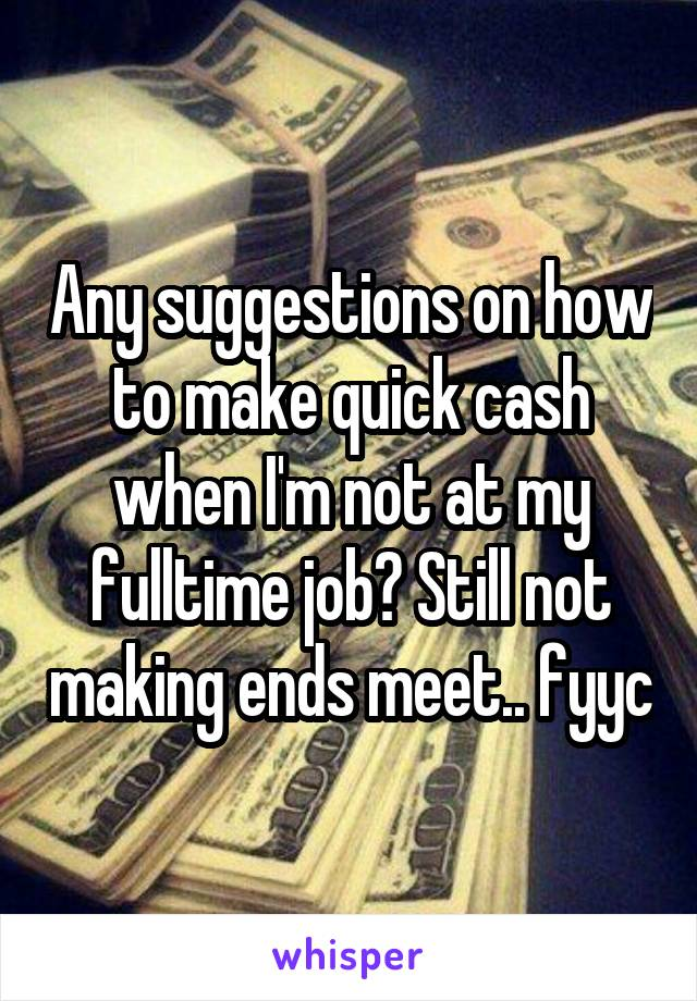 Any suggestions on how to make quick cash when I'm not at my fulltime job? Still not making ends meet.. fyyc
