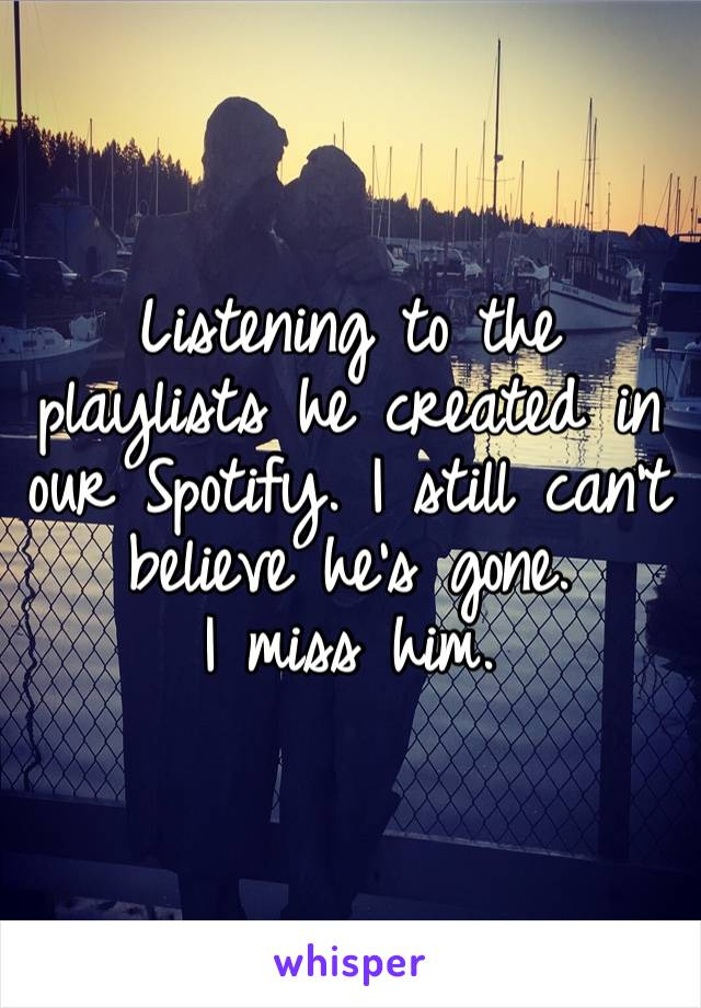 Listening to the playlists he created in our Spotify. I still can't believe he's gone.  I miss him.