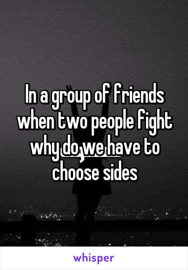 In a group of friends when two people fight why do we have to choose sides