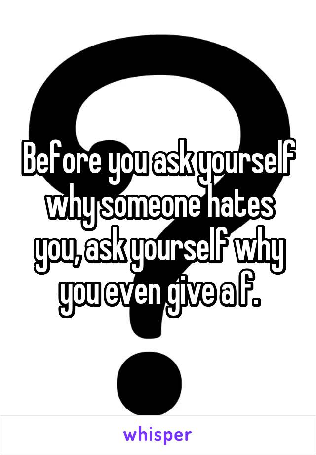 Before you ask yourself why someone hates you, ask yourself why you even give a f.