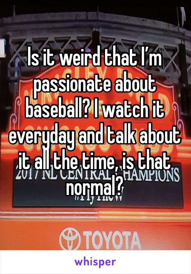 Is it weird that I'm passionate about baseball? I watch it everyday and talk about it all the time, is that normal?