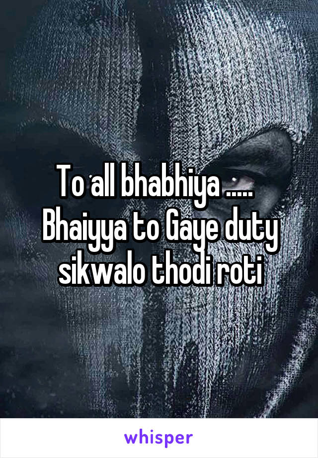 To all bhabhiya .....   Bhaiyya to Gaye duty sikwalo thodi roti