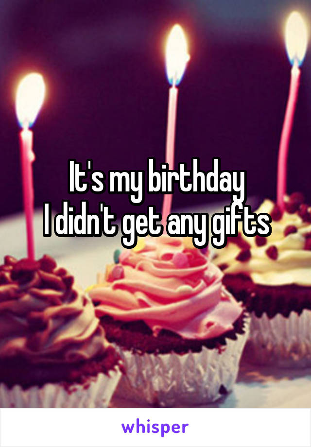 It's my birthday I didn't get any gifts