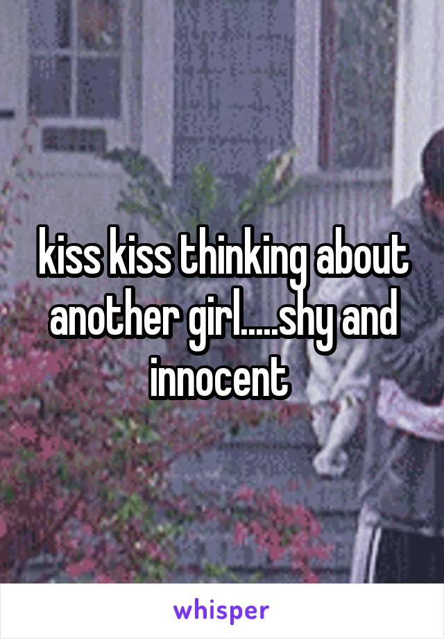 kiss kiss thinking about another girl.....shy and innocent