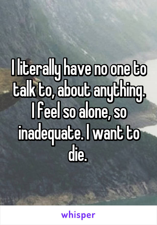 I literally have no one to talk to, about anything. I feel so alone, so inadequate. I want to die.