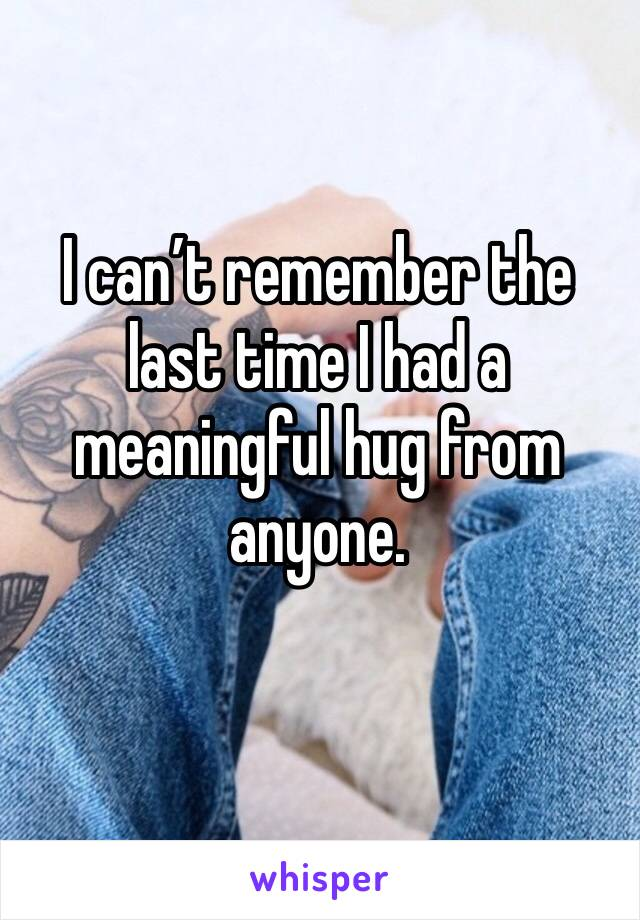 I can't remember the last time I had a meaningful hug from anyone.