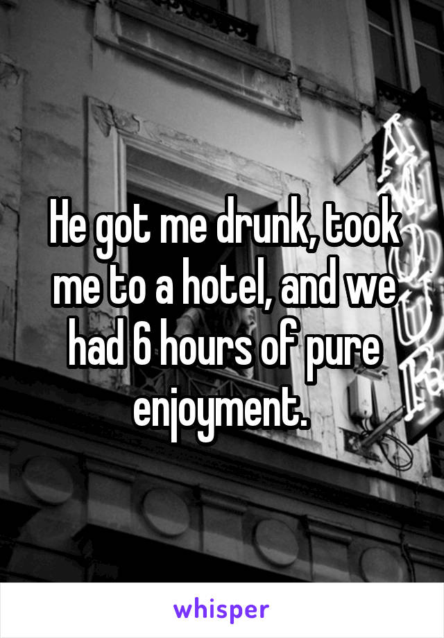 He got me drunk, took me to a hotel, and we had 6 hours of pure enjoyment.