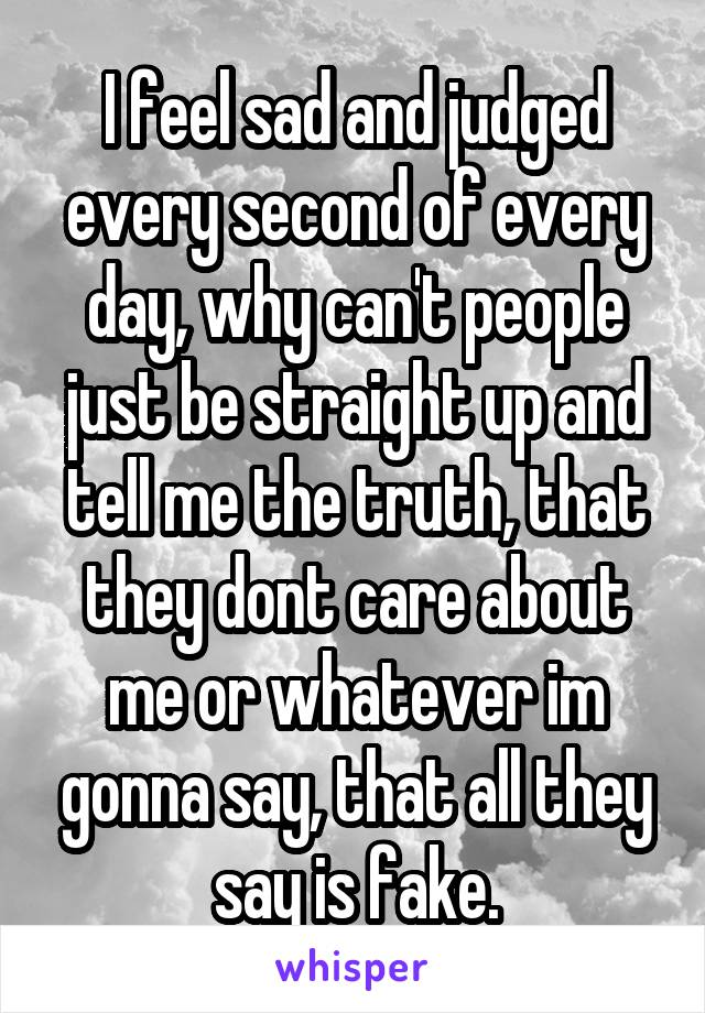 I feel sad and judged every second of every day, why can't people just be straight up and tell me the truth, that they dont care about me or whatever im gonna say, that all they say is fake.